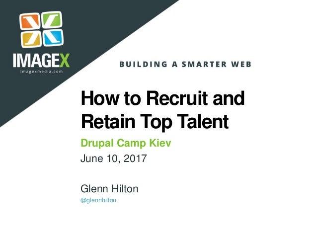 How to Recruit and Retain Top Talent Drupal Camp Kiev June 10, 2017 Glenn Hilton @glennhilton