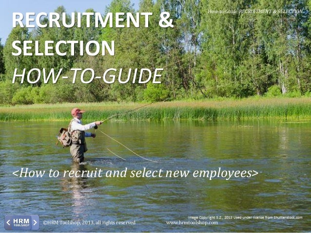 RECRUITMENT & SELECTION HOW-TO-GUIDE  How-to-Guide RECRUITMENT & SELECTION  <How to recruit and select new employees>  ©HR...