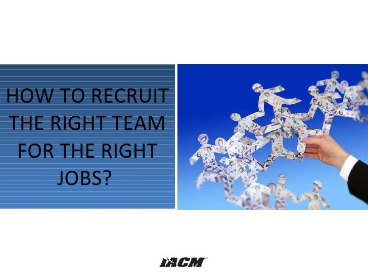 HOW TO RECRUIT THE RIGHT TEAM FOR THE RIGHT JOBS?