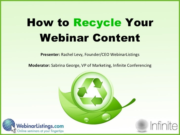 How to  Recycle  Your Webinar Content Presenter:  Rachel Levy, Founder/CEO WebinarListings Moderator:  Sabrina George, VP ...