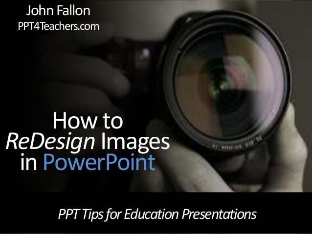 PPTTipsforEducationPresentations How to ReDesign Images in PowerPoint JohnFallon PPT4Teachers.com