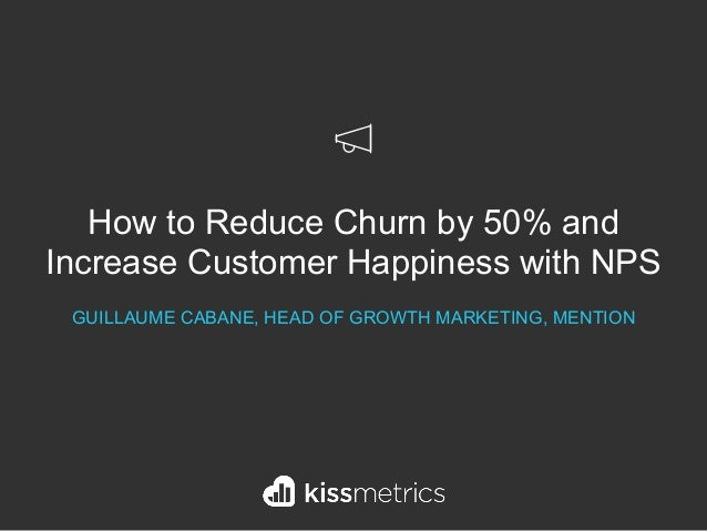 How to Reduce Churn by 50% and Increase Customer Happiness with NPS GUILLAUME CABANE, HEAD OF GROWTH MARKETING, MENTION