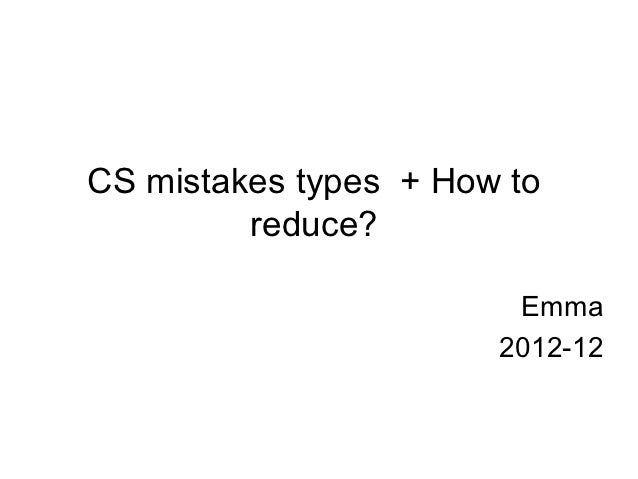 CS mistakes types + How to         reduce?                        Emma                       2012-12