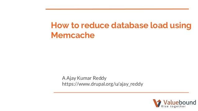 How to reduce database load using Memcache A Ajay Kumar Reddy https://www.drupal.org/u/ajay_reddy