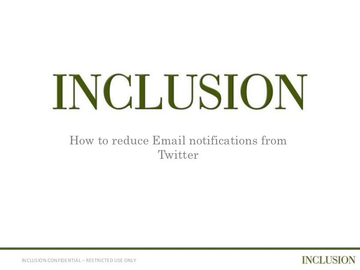 How to reduce Email notifications from                                 TwitterINCLUSION CONFIDENTIAL – RESTRICTED USE ONLY