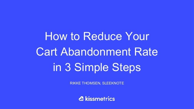 How to Reduce Your Cart Abandonment Rate in 3 Simple Steps RIKKE THOMSEN, SLEEKNOTE