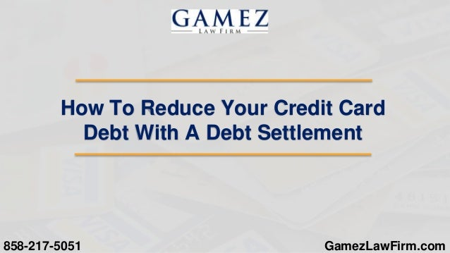 GamezLawFirm.com How To Reduce Your Credit Card Debt With A Debt Settlement 858-217-5051