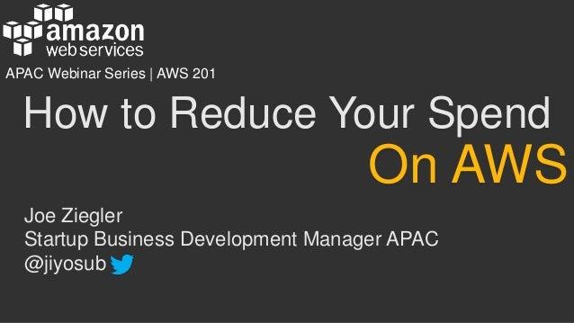 How to Reduce Your Spend Joe Ziegler Startup Business Development Manager APAC @jiyosub On AWS APAC Webinar Series   AWS 2...