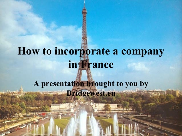 How to incorporate a company in France A presentation brought to you by Bridgewest.eu