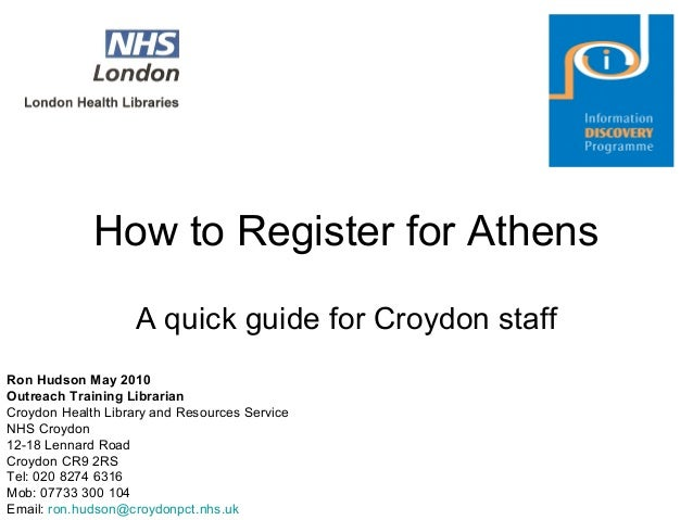 How to Register for Athens A quick guide for Croydon staff Ron Hudson May 2010 Outreach Training Librarian Croydon Health ...