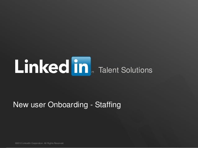 Talent Solutions  New user Onboarding - Staffing  ©2012 LinkedIn Corporation. All Rights Reserved.  TALENT SOLUTIONS