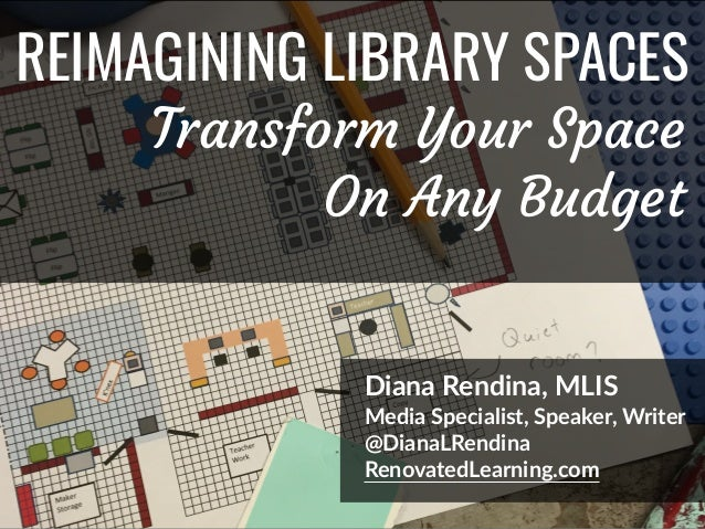 @DianaLRendina * RenovatedLearning.com REIMAGINING LIBRARY SPACES Diana Rendina, MLIS Media Specialist, Speaker, Writer @D...