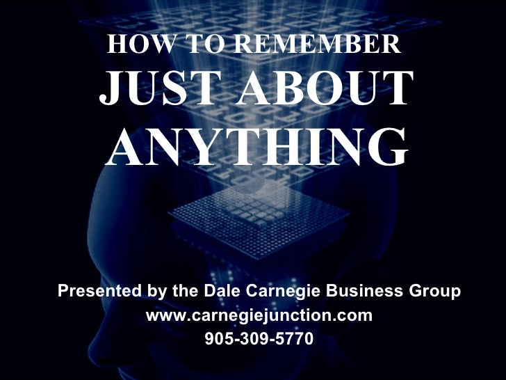 HOW TO REMEMBER  JUST ABOUT  ANYTHING Presented by the Dale Carnegie Business Group www.carnegiejunction.com 905-309-5770