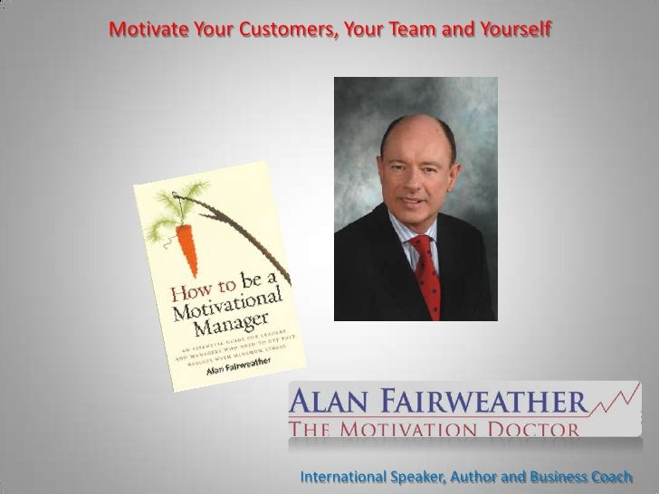 Motivate Your Customers, Your Team and Yourself                         International Speaker, Author and Business Coach