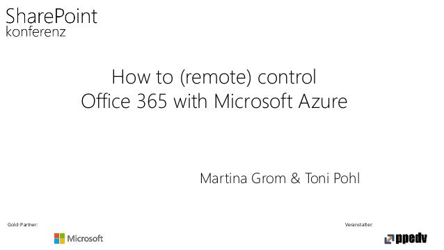 Gold-Partner: Veranstalter: How to (remote) control Office 365 with Microsoft Azure Martina Grom & Toni Pohl