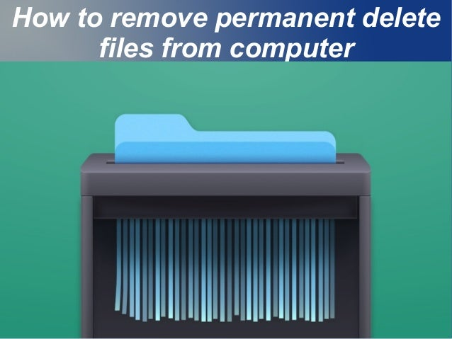 How to remove permanent delete files from computer .