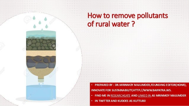 How to remove pollutants of rural water ? • PREPARED BY : DR.MRINMOY MAJUMDER,FOUNDING EDITOR(HONR), INNOVATE FOR SUSTAINA...