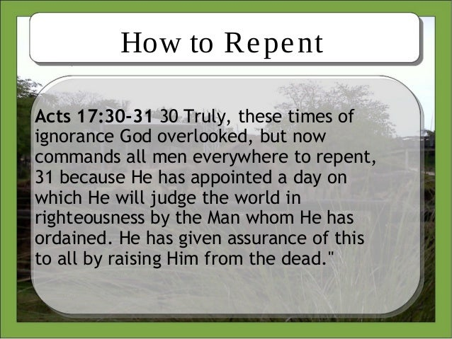 How to RepentActs 17:30-31 30 Truly, these times ofignorance God overlooked, but nowcommands all men everywhere to repent,...