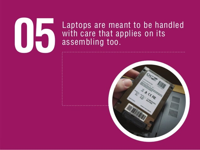 Laptops are meant to be handled with care that applies on its assembling too. 05