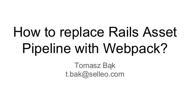 How to replace Rails Asset Pipeline with Webpack? Tomasz Bąk t.bak@selleo.com