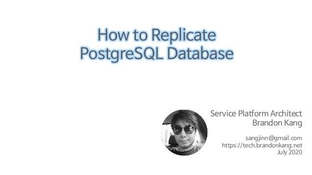 Service Platform Architect Brandon Kang sangjinn@gmail.com https://tech.brandonkang.net July 2020 How to Replicate Postgre...