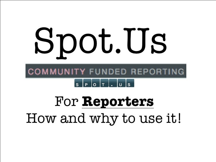 Spot.Us    For Reporters How and why to use it!
