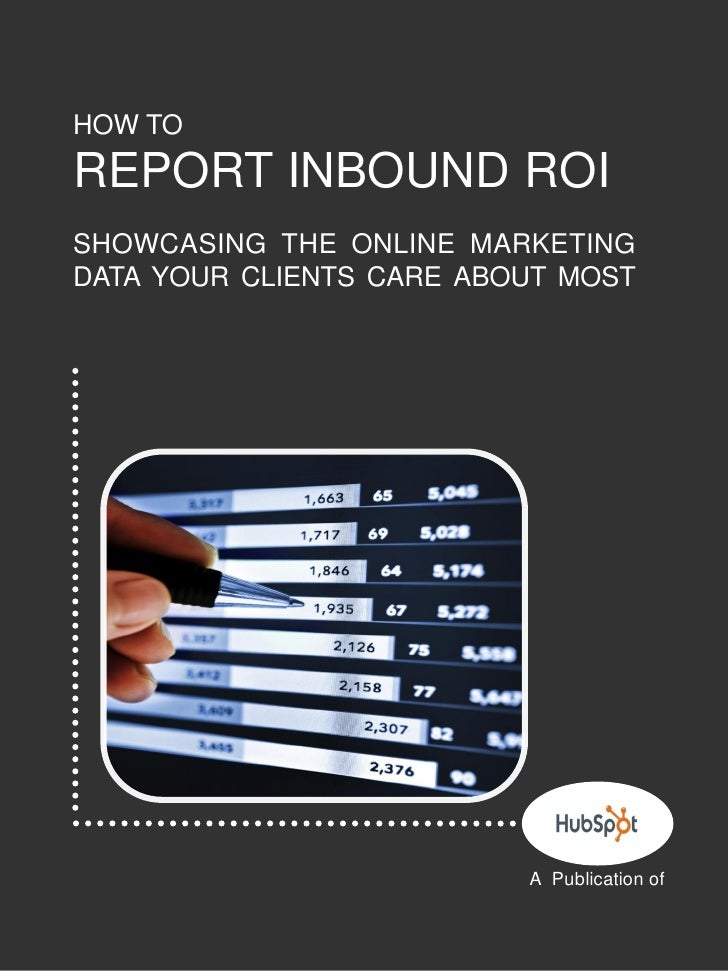 1    HOW TO    REPORT INBOUND ROI    SHOWCASING THE ONLINE MARKETING    DATA YOUR CLIENTS CARE ABOUT MOST                 ...