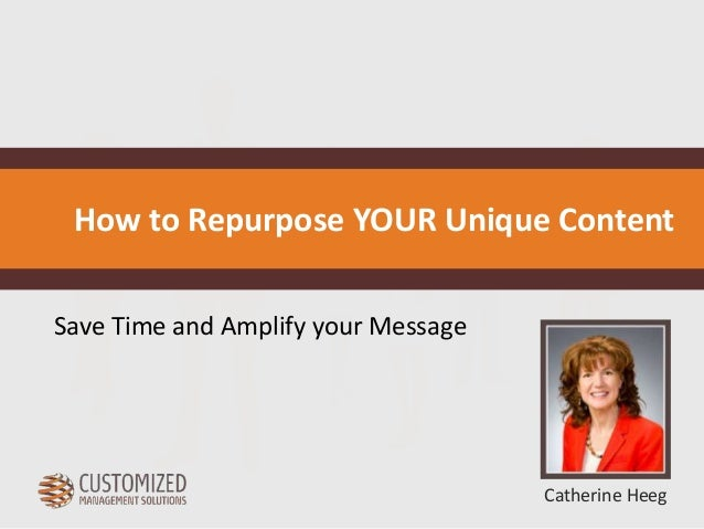 How to Repurpose YOUR Unique Content  Catherine Heeg  Save Time and Amplify your Message