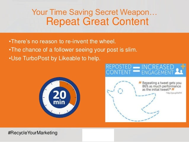 Your Time Saving Secret Weapon… Repeat Great Content •There's no reason to re-invent the wheel. •The chance of a follower ...