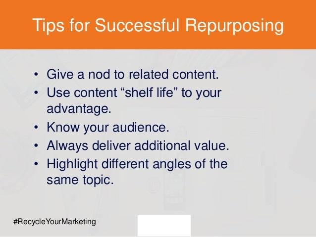 "Tips for Successful Repurposing • Give a nod to related content. • Use content ""shelf life"" to your advantage. • Know your..."