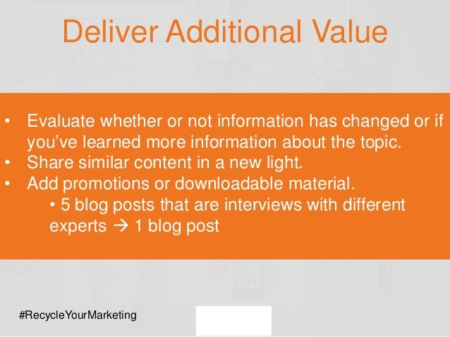 Deliver Additional Value • Evaluate whether or not information has changed or if you've learned more information about the...