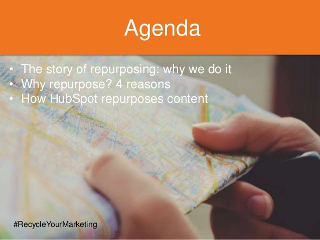 Agenda • The story of repurposing: why we do it • Why repurpose? 4 reasons • How HubSpot repurposes content #RecycleYourMa...