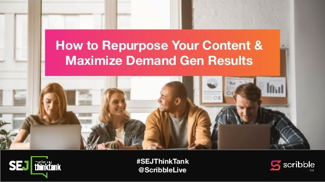#SEJThinkTank @ScribbleLive How to Repurpose Your Content & Maximize Demand Gen Results