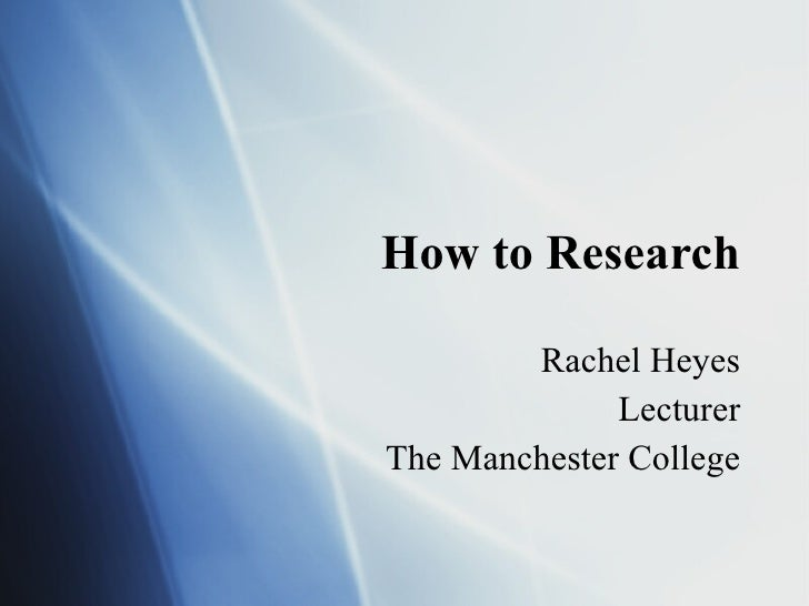 How to Research Rachel Heyes Lecturer The Manchester College