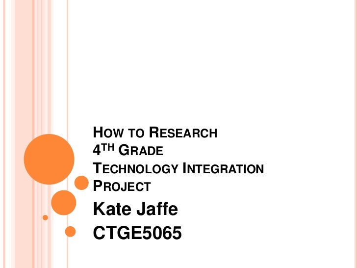 How to Research4th Grade Technology Integration Project<br />Kate Jaffe<br />CTGE5065<br />