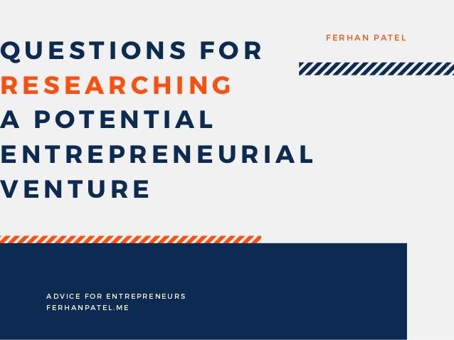QUESTIONS FOR RESEARCHING A POTENTIAL ENTREPRENEURIAL VENTURE FERHAN PATEL ADVICE FOR ENTREPRENEURS FERHANPATEL. ME