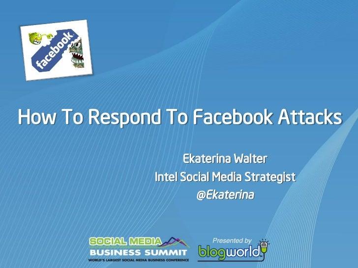 How To Respond To Facebook Attacks                   Ekaterina Walter              Intel Social Media Strategist          ...
