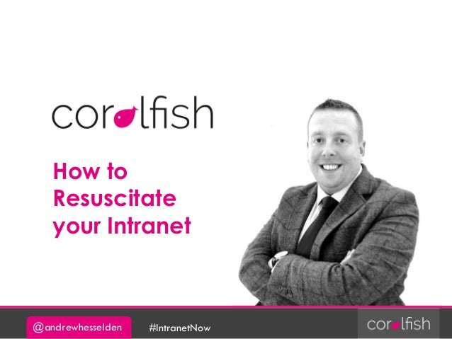 @andrewhesselden #IntranetNow How to Resuscitate your Intranet