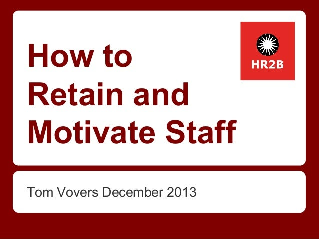 How to Retain and Motivate Staff Tom Vovers December 2013