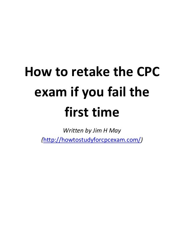 How to retake the CPC exam if you fail the first time Written by Jim H May (http://howtostudyforcpcexam.com/)