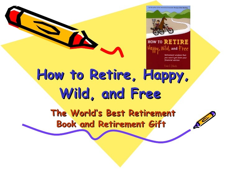 How to Retire, Happy, Wild, and Free  The World's Best Retirement Book and Retirement Gift