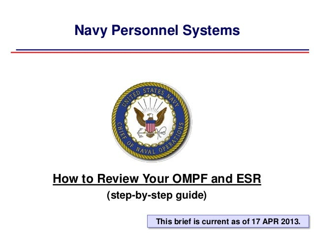 Navy Personnel SystemsHow to Review Your OMPF and ESR(step-by-step guide)This brief is current as of 17 APR 2013.