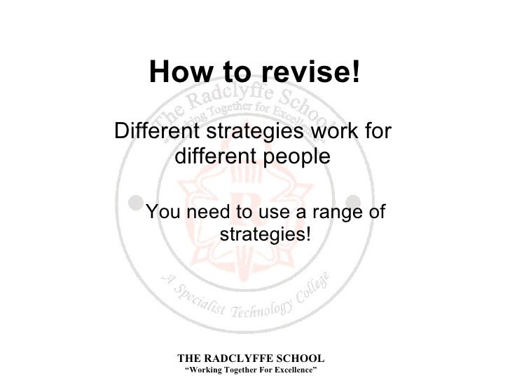 How to revise! <ul><li>Different strategies work for different people </li></ul><ul><ul><li>You need to use a range of str...