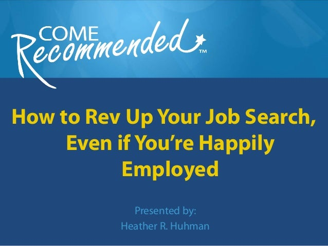 How to Rev Up Your Job Search, Even if You're Happily Employed Presented by: Heather R. Huhman