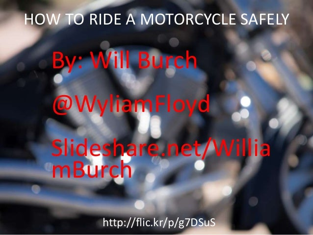 HOW TO RIDE A MOTORCYCLE SAFELY By: Will Burch @WyliamFloyd Slideshare.net/Willia mBurch http://flic.kr/p/g7DSuS