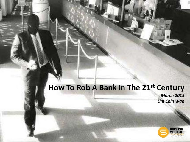 How To Rob A Bank In The 21st Century March 2015 Lim Chin Wan