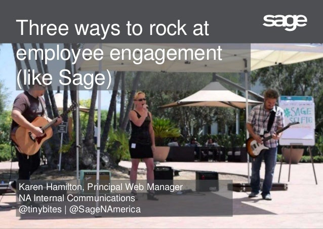 Three ways to rock at employee engagement (like Sage) Karen Hamilton, Principal Web Manager NA Internal Communications @ti...
