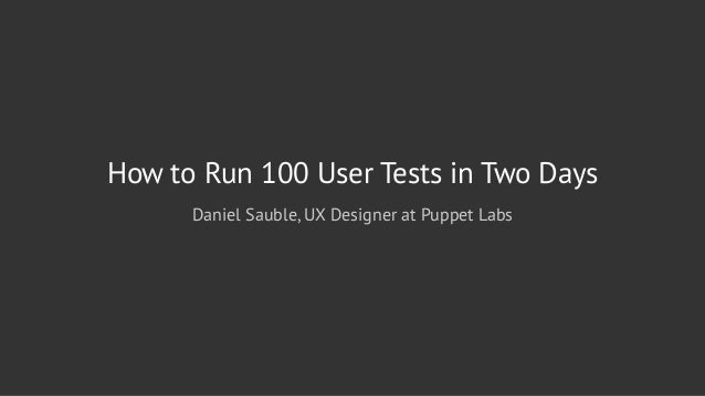 How to Run 100 User Tests in Two Days Daniel Sauble, UX Designer at Puppet Labs