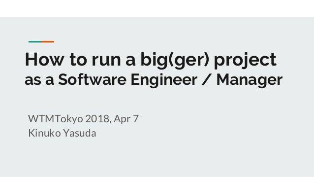 How to run a big(ger) project as a Software Engineer / Manager WTMTokyo 2018, Apr 7 Kinuko Yasuda