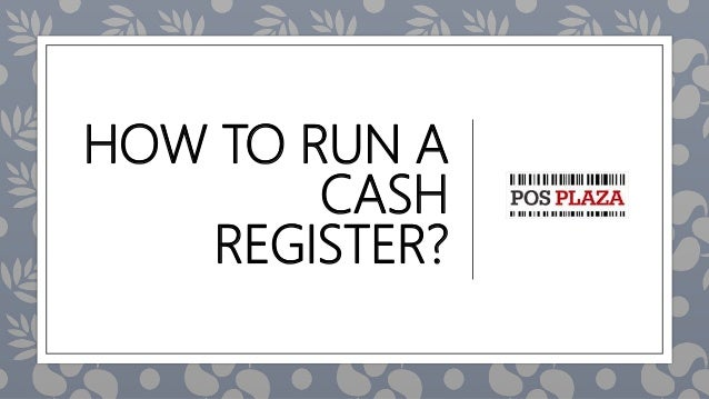 HOW TO RUN A CASH REGISTER?